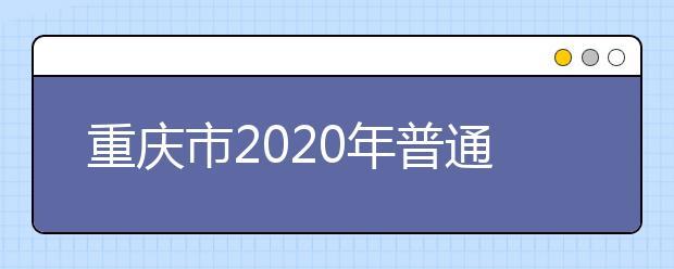 重庆市2020年普通高等学校招生工作实施办法公布