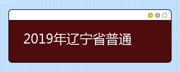 2019年辽宁省普通高等学校招生简章