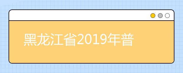 黑龙江省2019年普通高等学校招生工作规定发布