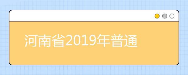 河南省2019年普通高等学校招生工作规定