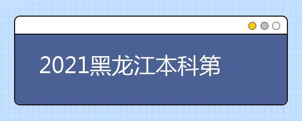 2021黑龙江本科第一批次录取院校A段网上征集志愿预通知