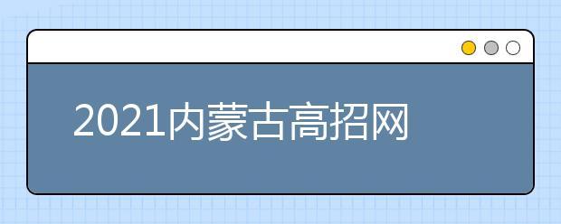 2021内蒙古高招网上填报志愿公告(第18号)本科提前批C艺术类