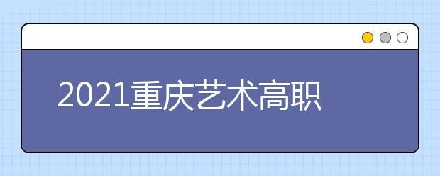 2021重庆艺术高职专科批第1次征集(公告11号)
