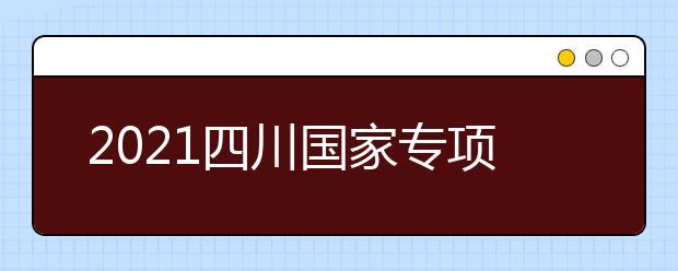2021四川国家专项计划、地方专项计划征集志愿通知