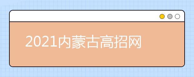 2021内蒙古高招网上填报志愿公告(第20号)