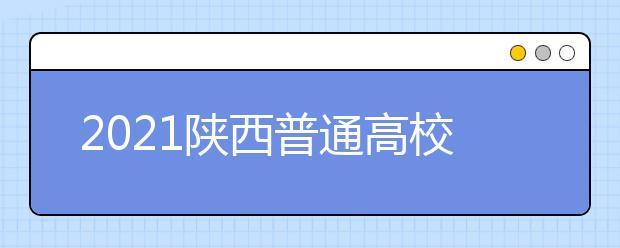 2021陕西普通高校招生本科一批录取正式投档信息公布