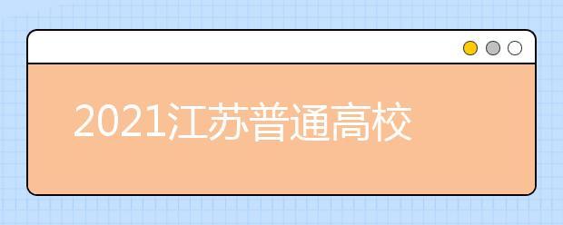 2021江苏普通高校招生普通类本科批次征求志愿计划
