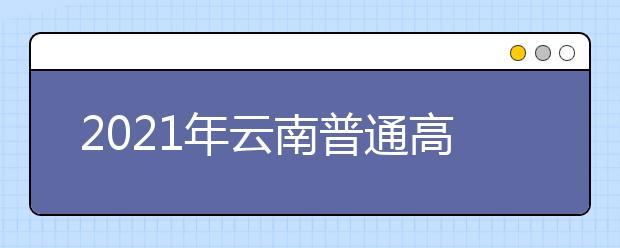 2021云南普通高校招生第三轮征集志愿招生计划
