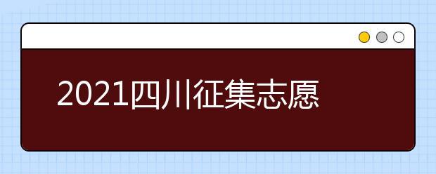 2021四川征集志愿相关问题解答