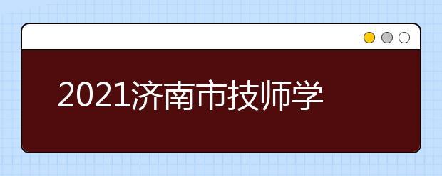 2021济南市技师学院医药与康养系招生专业及招生计划
