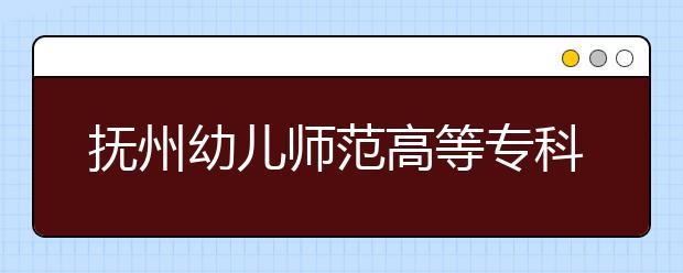 抚州幼儿师范高等专科学校单招2020年单独招生录取分数线