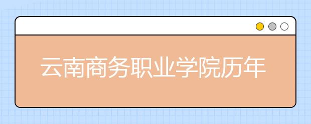 云南商务职业学院历年招生录取分数线