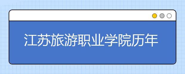 江苏旅游职业学院历年招生录取分数线