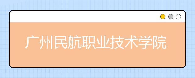 广州民航职业技术学院2021年招生计划