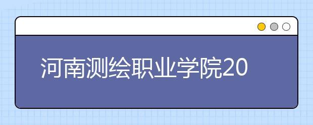 河南测绘职业学院2021年招生计划