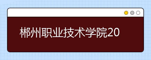 郴州职业技术学院2021年招生计划