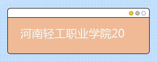河南轻工职业学院2021年招生计划