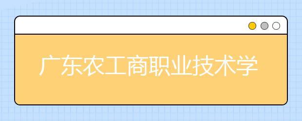 广东农工商职业技术学院2021年报名条件、招生要求、招生对象