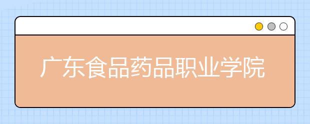 广东食品药品职业学院2021年报名条件、招生要求、招生对象