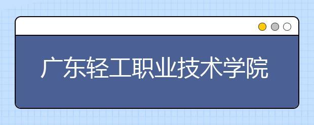 广东轻工职业技术学院2021年报名条件、招生要求、招生对象