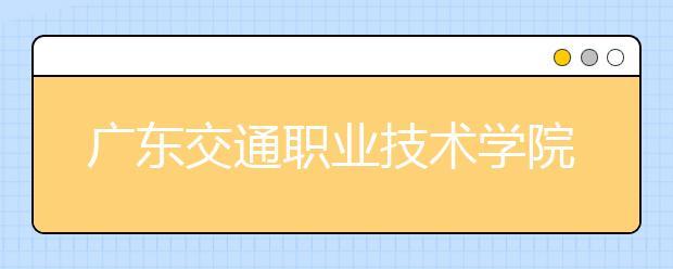 广东交通职业技术学院2021年报名条件、招生要求、招生对象