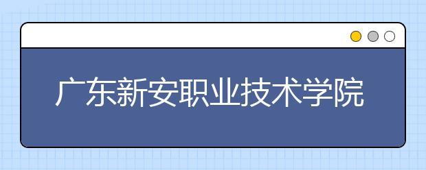 广东新安职业技术学院2021年报名条件、招生要求、招生对象
