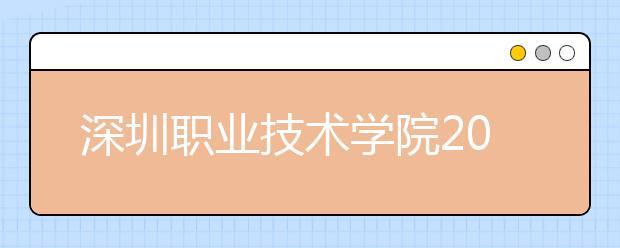 深圳职业技术学院2021年报名条件、招生要求、招生对象