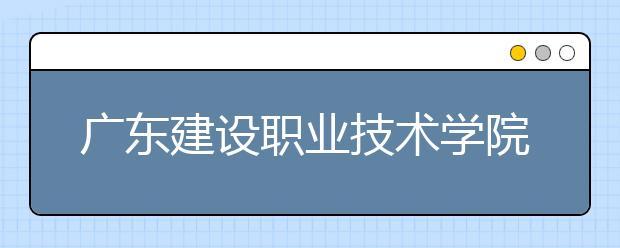 广东建设职业技术学院2021年报名条件、招生要求、招生对象