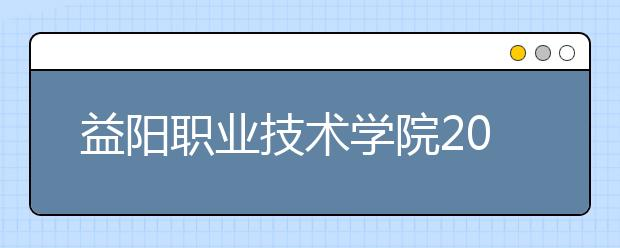 益阳职业技术学院2021年招生计划