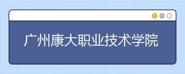 广州康大职业技术学院2021年招生计划