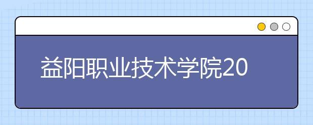 益阳职业技术学院2021年招生对象、报名条件、报名要求