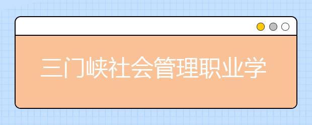 三门峡社会管理职业学院历年招生录取分数线