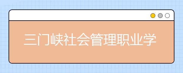 三门峡社会管理职业学院2021年招生计划