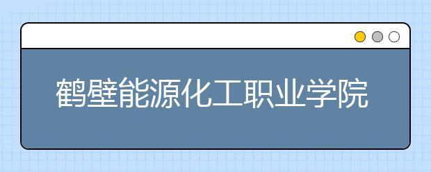 鹤壁能源化工职业学院2021年报名条件、招生要求、招生对象