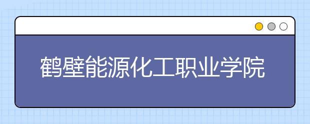鹤壁能源化工职业学院2021年招生计划
