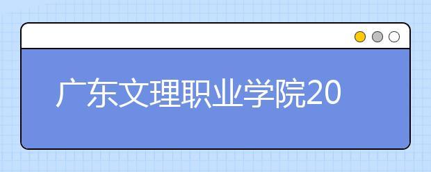 广东文理职业学院2021年报名条件、招生要求、招生对象