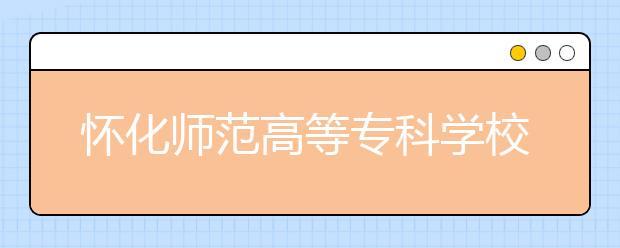 怀化师范高等专科学校2021年招生计划
