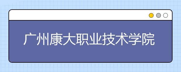 广州康大职业技术学院2021年报名条件、招生要求、招生对象