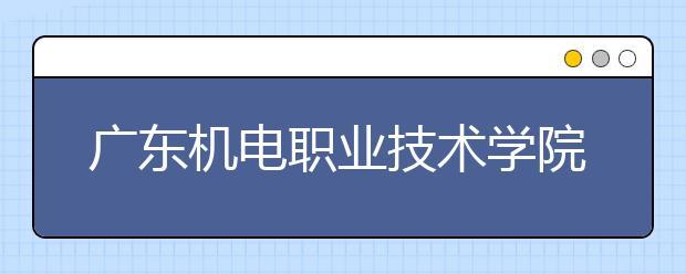 广东机电职业技术学院2021年招生计划