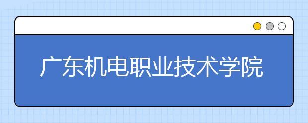 广东机电职业技术学院历年招生录取分数线