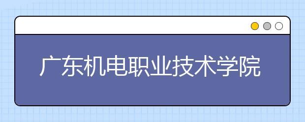 广东机电职业技术学院2021年报名条件、招生要求、招生对象