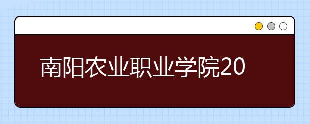 南阳农业职业学院2021年报名条件、招生要求、招生对象