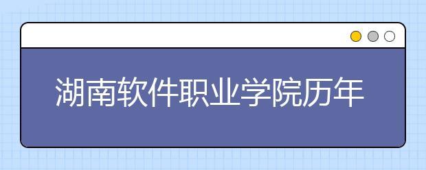 湖南软件职业学院历年招生录取分数线