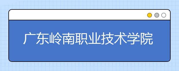 广东岭南职业技术学院2021年招生录取分数线
