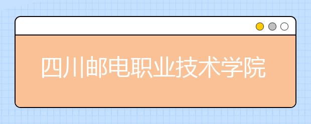四川邮电职业技术学院2022年报名条件、招生要求、招生对象