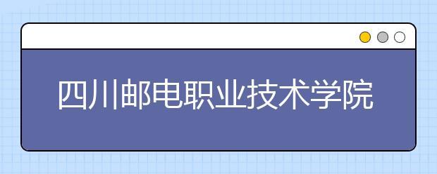 四川邮电职业技术学院2022年招生计划