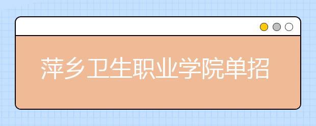 萍乡卫生职业学院单招2020年单独招生简章