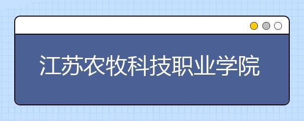 江苏农牧科技职业学院单招2020年单独招生报名条件、招生要求、招生对象