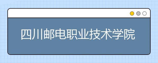四川邮电职业技术学院历年招生录取分数线