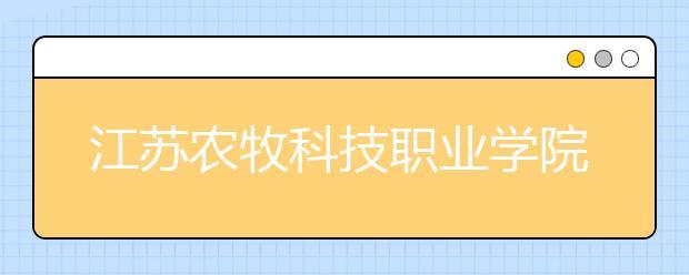 江苏农牧科技职业学院单招2020年单独招生简章